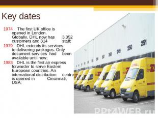 Key dates 1974 The first UK office is opened in London. Globally, DHL now has 3,