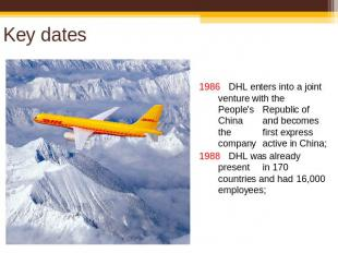 Key dates 1986 DHL enters into a joint venture with the People's Republic of Chi