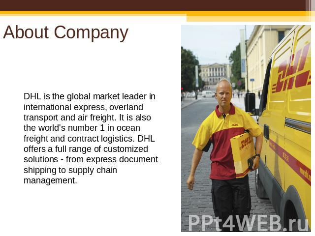 About Company DHL is the global market leader in international express, overland transport and air freight. It is also the world's number 1 in ocean freight and contract logistics. DHL offers a full range of customized solutions - from express docum…