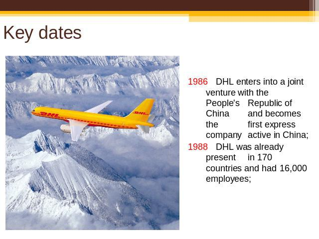 Key dates 1986 DHL enters into a joint venture with the People's Republic of China and becomes the first express company active in China;1988 DHL was already presentin 170 countries and had 16,000 employees;