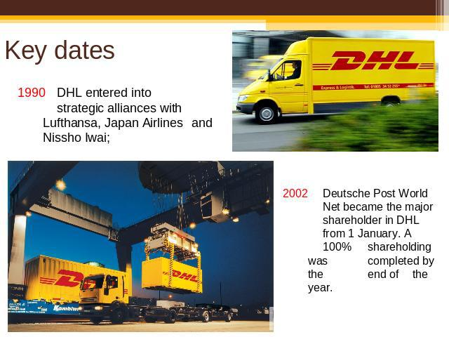 Key dates 1990DHL entered into strategic alliances with Lufthansa, Japan Airlines and Nissho Iwai; 2002 Deutsche Post World Net became the major shareholder in DHL from 1 January. A 100% shareholding was completed by the end of the year.
