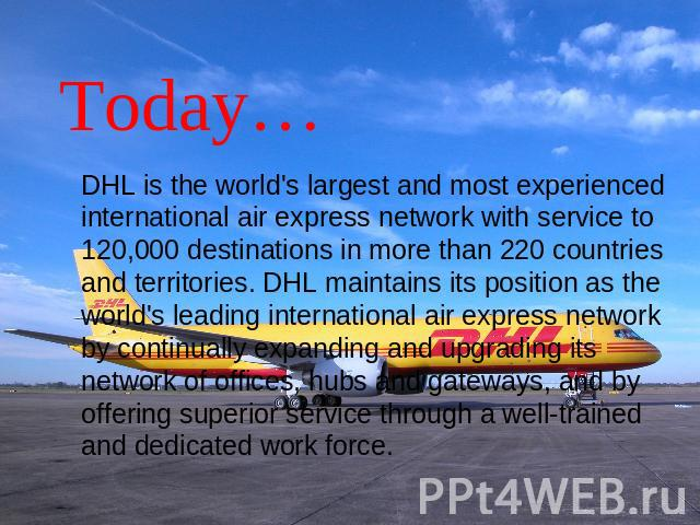 Today… DHL is the world's largest and most experienced international air express network with service to 120,000 destinations in more than 220 countries and territories. DHL maintains its position as the world's leading international air express net…