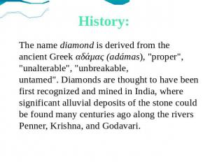 "History: The name diamond is derived from the ancient Greek αδάμας (adámas), ""pr"