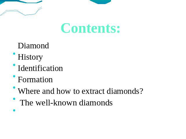 Contents: Diamond History Identification Formation Where and how to extract diamonds? The well-known diamonds