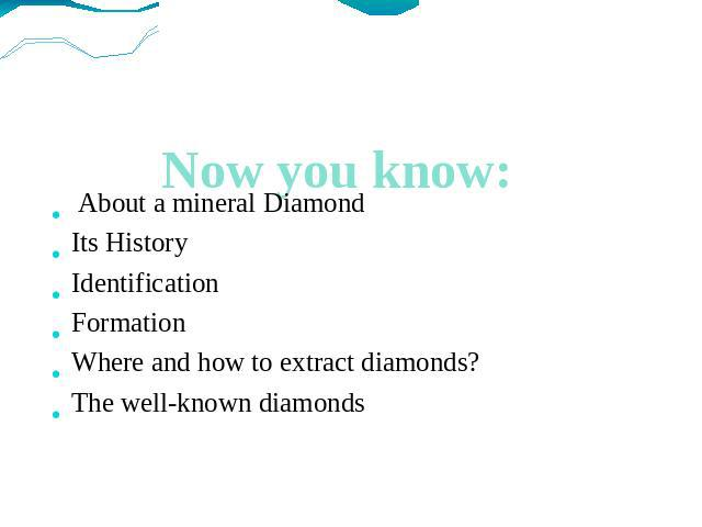 Now you know: About a mineral Diamond Its History Identification Formation Where and how to extract diamonds? The well-known diamonds