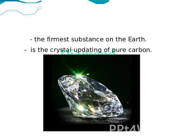 Diamond- the firmest substance on the Earth.- is the crystal updating of pure carbon.