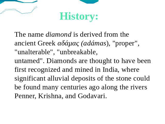 History: The name diamond is derived from the ancient Greek αδάμας (adámas),