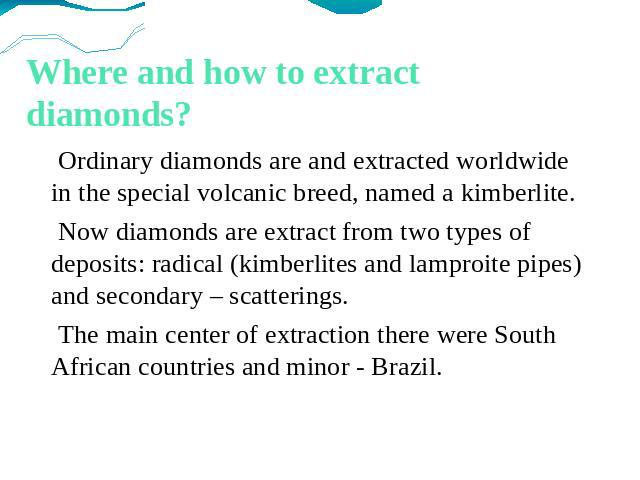 Where and how to extract diamonds? Ordinary diamonds are and extracted worldwide in the special volcanic breed, named a kimberlite. Now diamonds are extract from two types of deposits: radical (kimberlites and lamproite pipes) and secondary – scatte…
