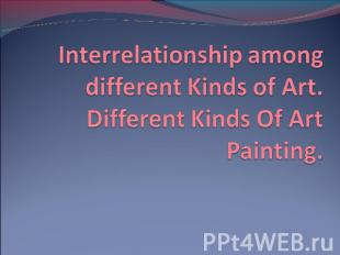 Interrelationship among different Kinds of Art. Different Kinds Of Art Painting