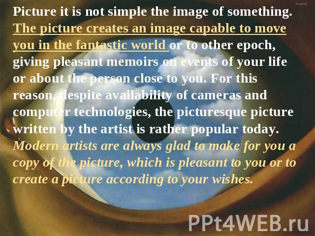 Picture it is not simple the image of something. The picture creates an image capable to move you in the fantastic world or to other epoch, giving pleasant memoirs on events of your life or about the person close to you. For this reason, despite ava…