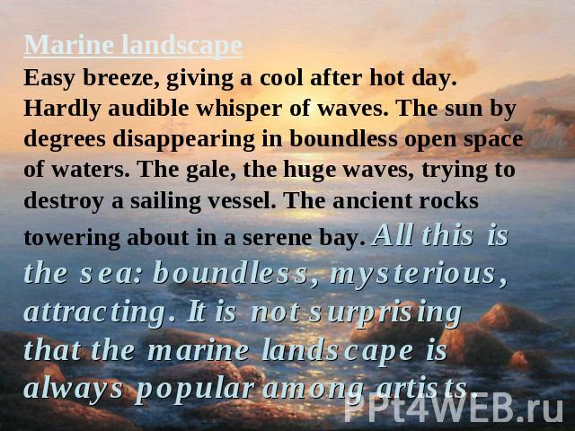 Marine landscapeEasy breeze, giving a cool after hot day. Hardly audible whisper of waves. The sun by degrees disappearing in boundless open space of waters. The gale, the huge waves, trying to destroy a sailing vessel. The ancient rocks towering ab…