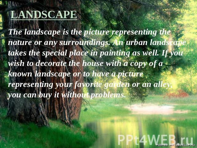 LANDSCAPE The landscape is the picture representing the nature or any surroundings. An urban landscape takes the special place in painting as well. If you wish to decorate the house with a copy of a known landscape or to have a picture representing …