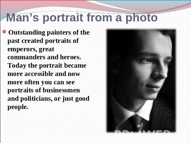 Man's portrait from a photo Outstanding painters of the past created portraits of emperors, great commanders and heroes. Today the portrait became more accessible and now more often you can see portraits of businessmen and politicians, or just good …