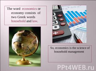 The word economics or economy consists of two Greek words household and law. So,