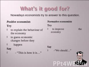 What's it good for? Nowadays economists try to answer to this question. Positive