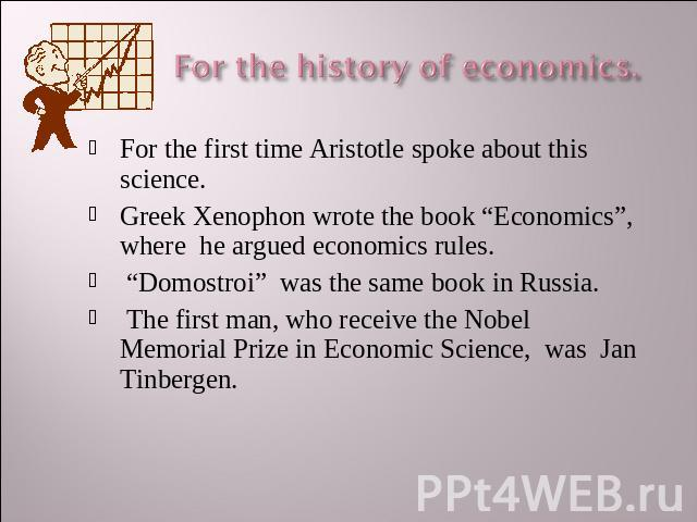 "For the history of economics. For the first time Aristotle spoke about this science.Greek Xenophon wrote the book ""Economics"", where he argued economics rules. ""Domostroi"" was the same book in Russia. The first man, who receive the Nobel Memorial Pr…"
