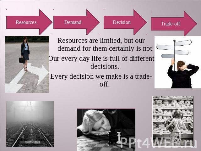 Resources Demand Decision Trade-off Resources are limited, but our demand for them certainly is not.Our every day life is full of different decisions. Every decision we make is a trade-off.