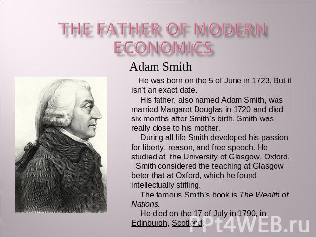The Father of modern economics He was born on the 5 of June in 1723. But it isn't an exact date. His father, also named Adam Smith, was married Margaret Douglas in 1720 and died six months after Smith's birth. Smith was really close to his mother. D…