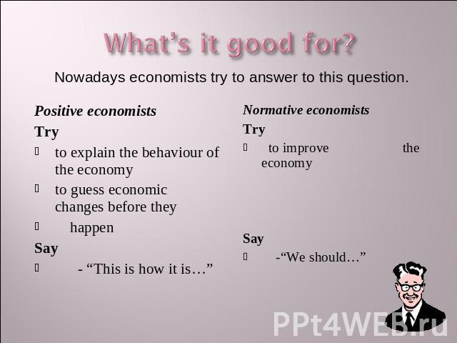 "What's it good for? Nowadays economists try to answer to this question. Positive economistsTryto explain the behaviour of the economyto guess economic changes before they happenSay - ""This is how it is…"" Normative economistsTry to improve the econom…"