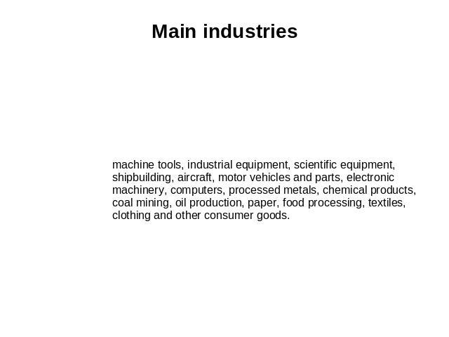 Main industries machine tools, industrial equipment, scientific equipment, shipbuilding, aircraft, motor vehicles and parts, electronic machinery, computers, processed metals, chemical products, coal mining, oil production, paper, food processing, t…