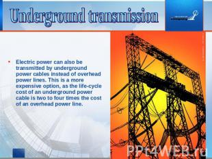 Underground transmission Electric power can also be transmitted by underground p