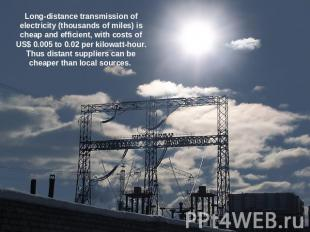Long-distance transmission of electricity (thousands of miles) is cheap and effi
