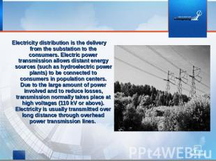 Electricity distribution is the delivery from the substation to the consumers. E