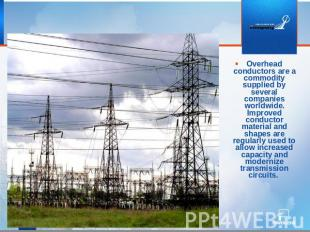 Overhead conductors are a commodity supplied by several companies worldwide. Imp