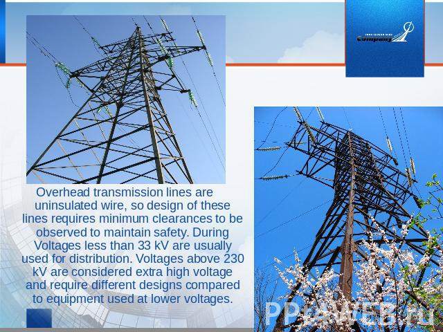 Overhead transmission lines are uninsulated wire, so design of these lines requires minimum clearances to be observed to maintain safety. During Voltages less than 33 kV are usually used for distribution. Voltages above 230 kV are considered extra h…
