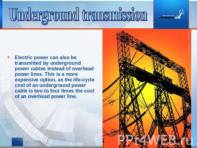 Underground transmission Electric power can also be transmitted by underground power cables instead of overhead power lines. This is a more expensive option, as the life-cycle cost of an underground power cable is two to four times the cost of an ov…