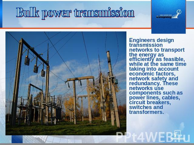 Bulk power transmission Engineers design transmission networks to transport the energy as efficiently as feasible, while at the same time taking into account economic factors, network safety and redundancy. These networks use components such as powe…