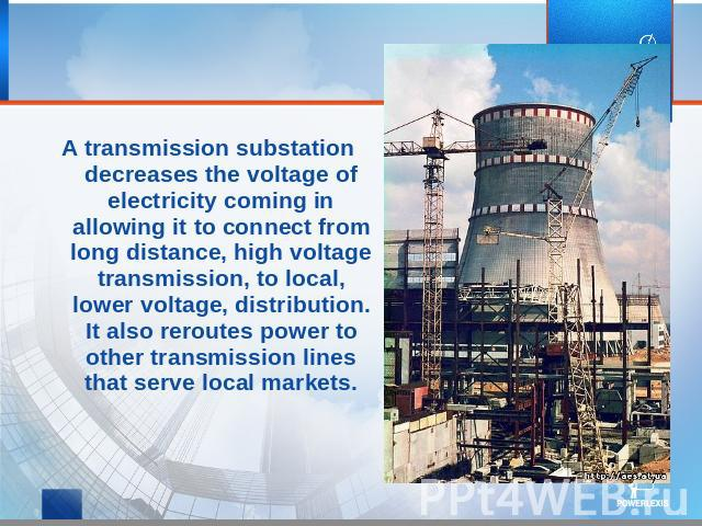 A transmission substation decreases the voltage of electricity coming in allowing it to connect from long distance, high voltage transmission, to local, lower voltage, distribution. It also reroutes power to other transmission lines that serve local…