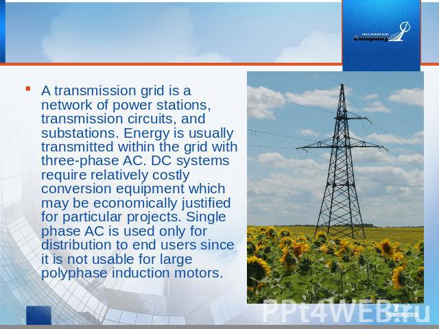 A transmission grid is a network of power stations, transmission circuits, and substations. Energy is usually transmitted within the grid with three-phase AC. DC systems require relatively costly conversion equipment which may be economically justif…