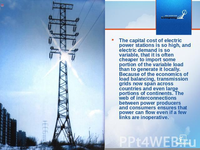 The capital cost of electric power stations is so high, and electric demand is so variable, that it is often cheaper to import some portion of the variable load than to generate it locally. Because of the economics of load balancing, transmission gr…