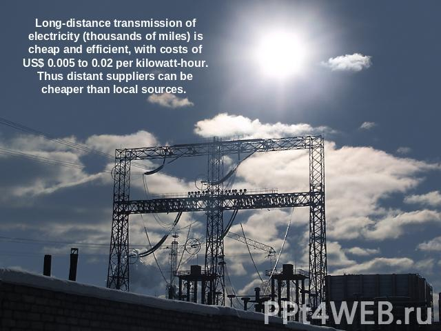 Long-distance transmission of electricity (thousands of miles) is cheap and efficient, with costs of US$ 0.005 to 0.02 per kilowatt-hour. Thus distant suppliers can be cheaper than local sources.