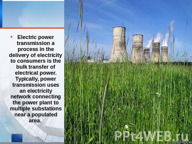 Electric power transmission a process in the delivery of electricity to consumers is the bulk transfer of electrical power. Typically, power transmission uses an electricity network connecting the power plant to multiple substations near a populated area.