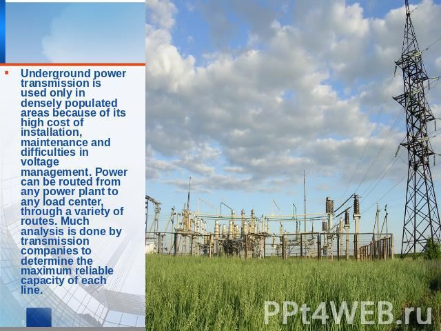 Underground power transmission is used only in densely populated areas because of its high cost of installation, maintenance and difficulties in voltage management. Power can be routed from any power plant to any load center, through a variety of ro…