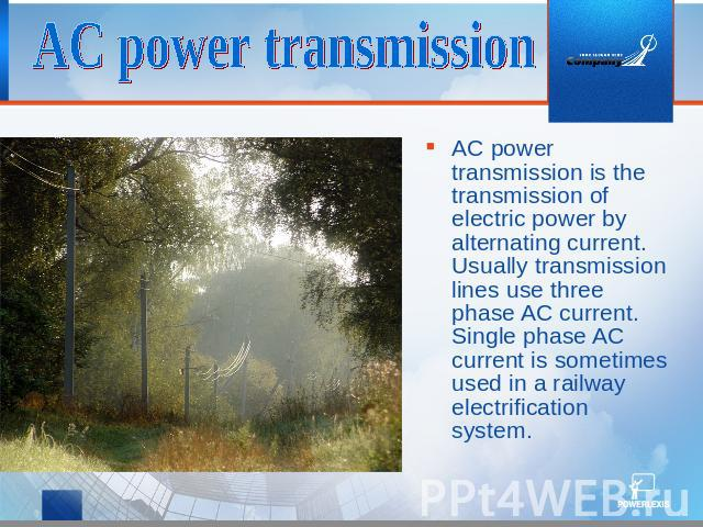 AC power transmission AC power transmission is the transmission of electric power by alternating current. Usually transmission lines use three phase AC current. Single phase AC current is sometimes used in a railway electrification system.