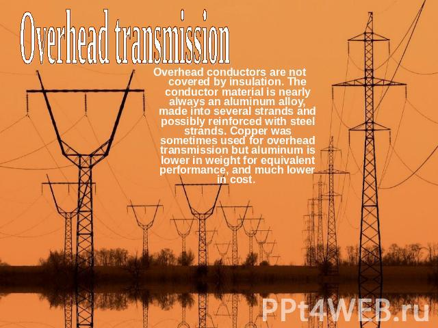 Overhead transmission Overhead conductors are not covered by insulation. The conductor material is nearly always an aluminum alloy, made into several strands and possibly reinforced with steel strands. Copper was sometimes used for overhead transmis…