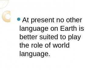 At present no other language on Earth is better suited to play the role of world