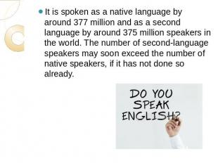 It is spoken as a native language by around 377 million and as a second language