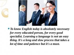 To know English today is absolutely necessary for every educated person, for eve