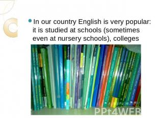 In our country English is very popular: it is studied at schools (sometimes even