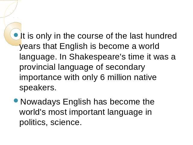 It is only in the course of the last hundred years that English is become a world language. In Shakespeare's time it was a provincial language of secondary importance with only 6 million native speakers. Nowadays English has become the world's most …