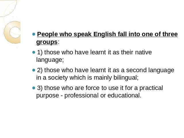 People who speak English fall into one of three groups: 1) those who have learnt it as their native language;2) those who have learnt it as a second language in a society which is mainly bilingual;3) those who are force to use it for a practical pur…