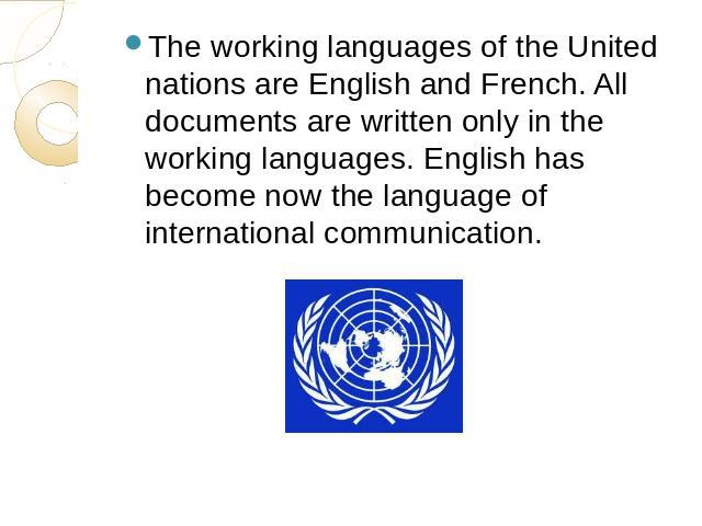 The working languages of the United nations are English and French. All documents are written only in the working languages. English has become now the language of international communication.