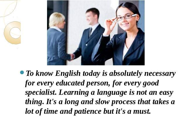 To know English today is absolutely necessary for every educated person, for every good specialist. Learning a language is not an easy thing. It's a long and slow process that takes a lot of time and patience but it's a must.lot of time and patience…