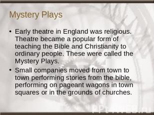 Mystery Plays Early theatre in England was religious. Theatre became a popular f
