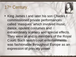 17th Century. King James I and later his son Charles I commissioned private perf