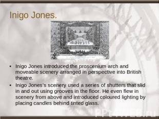 Inigo Jones. Inigo Jones introduced the proscenium arch and moveable scenery arr